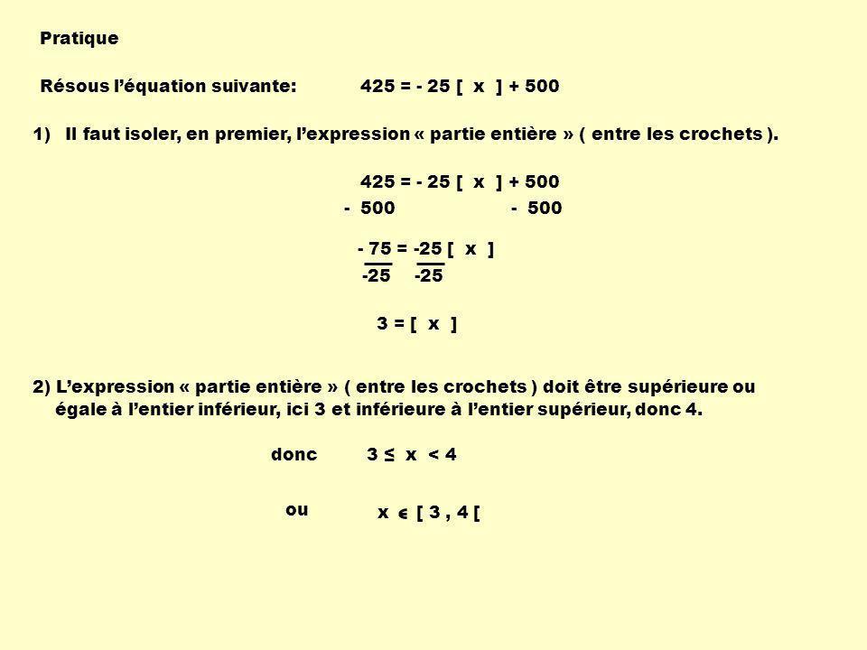 Pratique Résous l'équation suivante: 425 = - 25 [ x ] + 500. Il faut isoler, en premier, l'expression « partie entière » ( entre les crochets ).